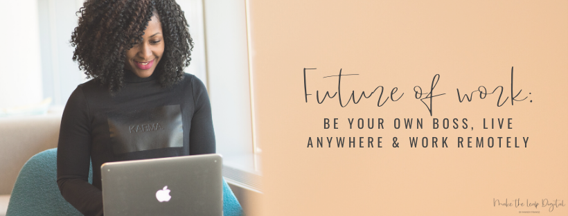 Future of Work: Be Your Own Boss, Live Anywhere & Work Remotely