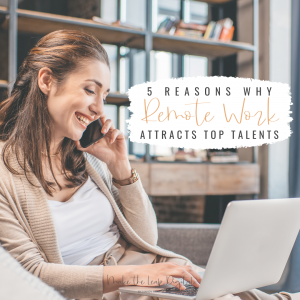 5 Reasons Why Remote Work Attracts & Retains Top Talent